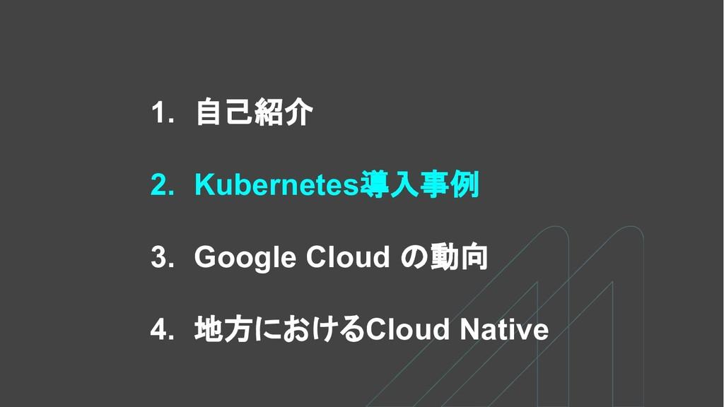 1. 自己紹介 2. Kubernetes導入事例 3. Google Cloud の動向 4...