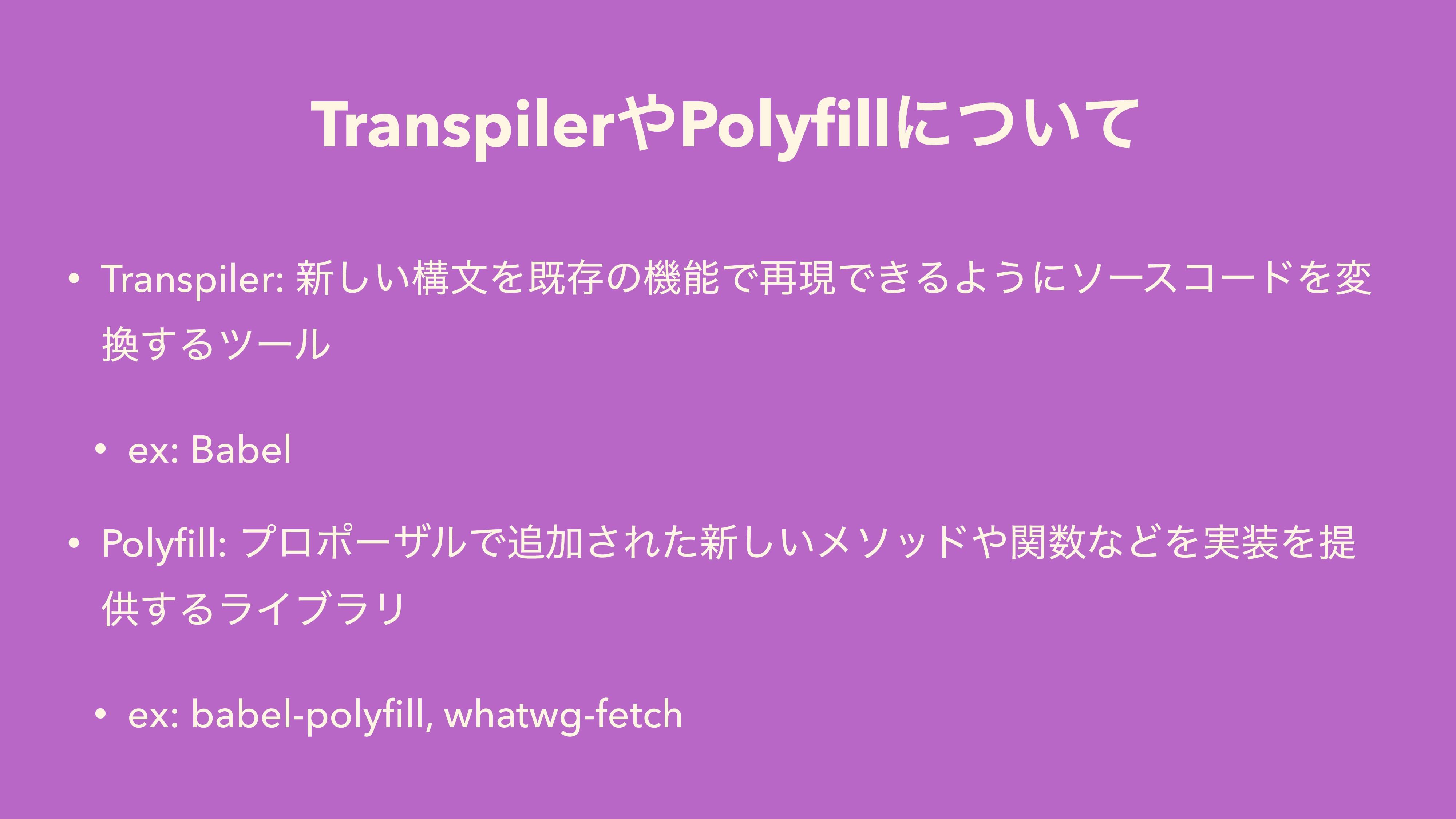 TranspilerPolyfillʹ͍ͭͯ • Transpiler: ৽͍͠ߏจΛطଘͷػ...