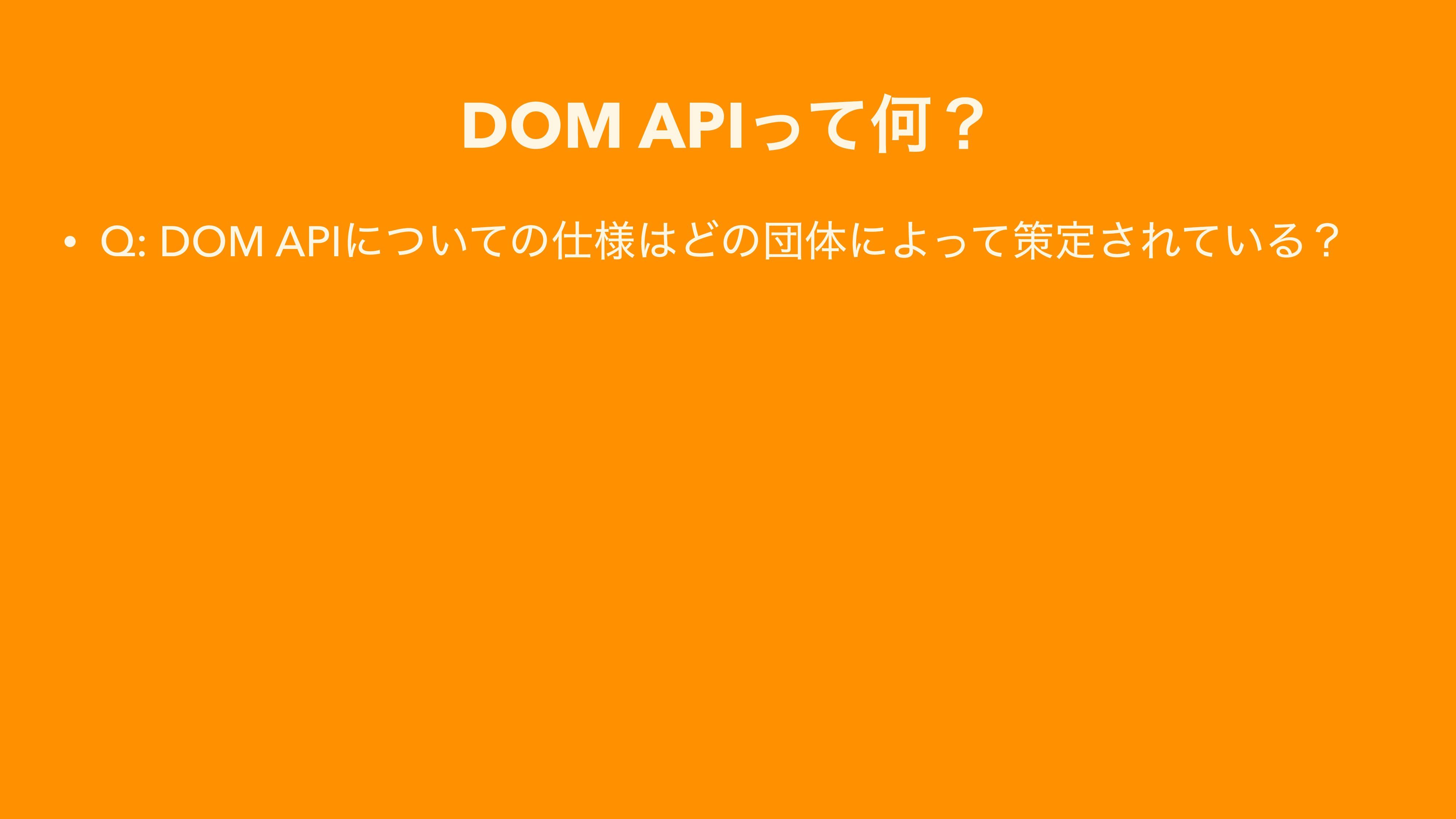 DOM APIͬͯԿʁ • Q: DOM APIʹ͍ͭͯͷ༷ͲͷஂମʹΑͬͯࡦఆ͞Ε͍ͯΔʁ