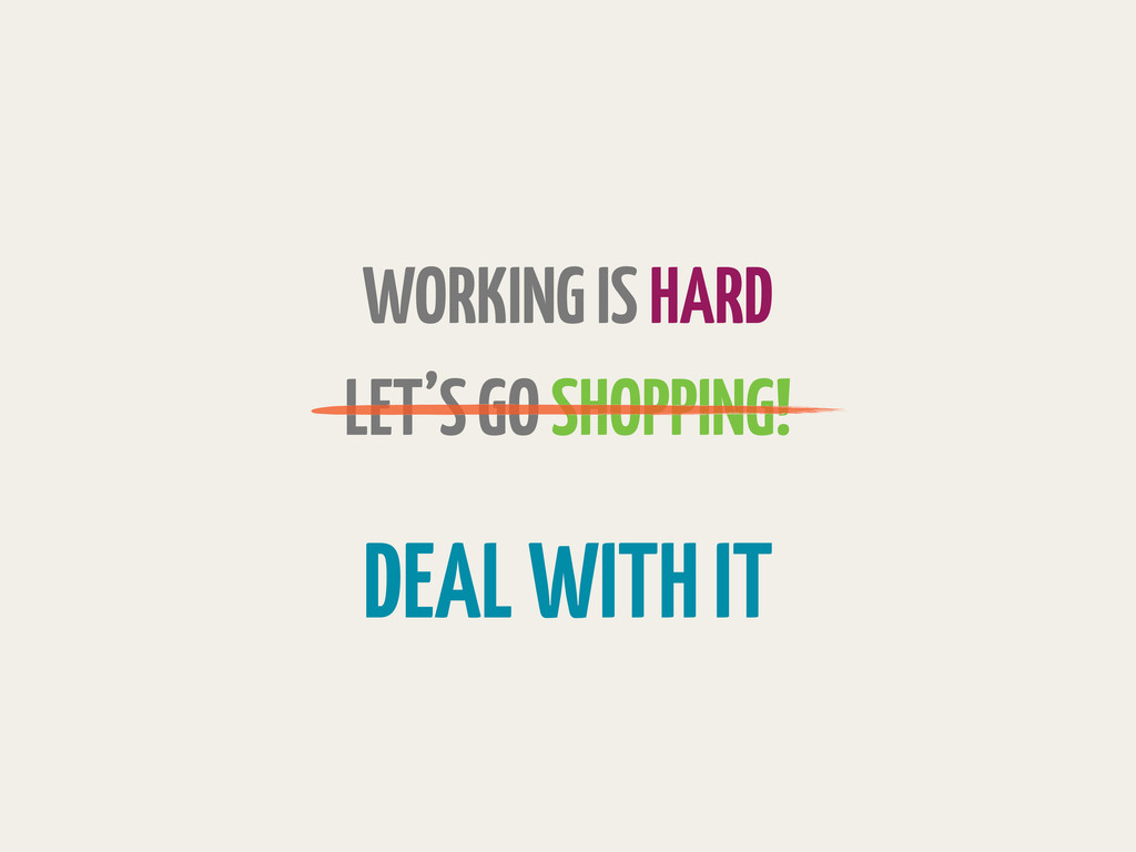 WORKING IS HARD LET'S GO SHOPPING! DEAL WITH IT