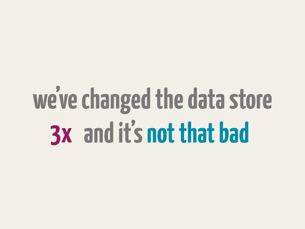 we've changed the data store and it's not that ...