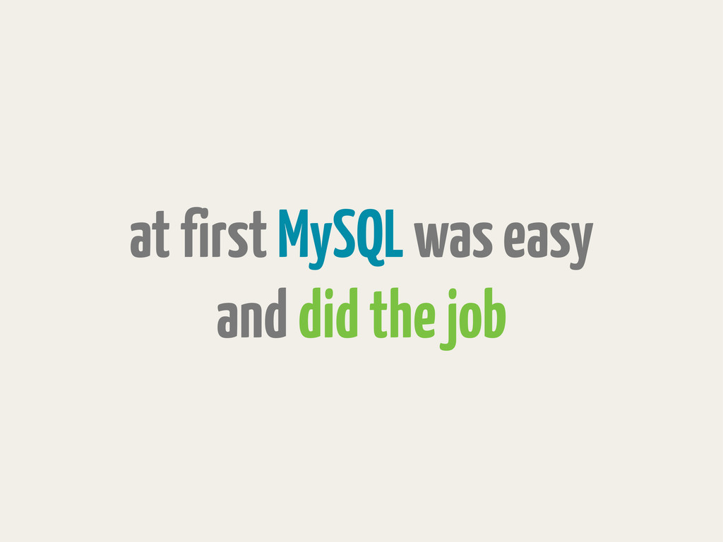 at first MySQL was easy and did the job