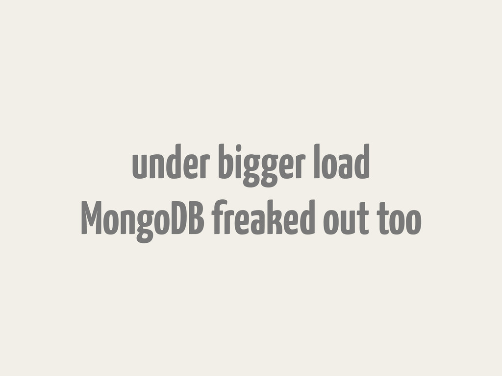 under bigger load MongoDB freaked out too
