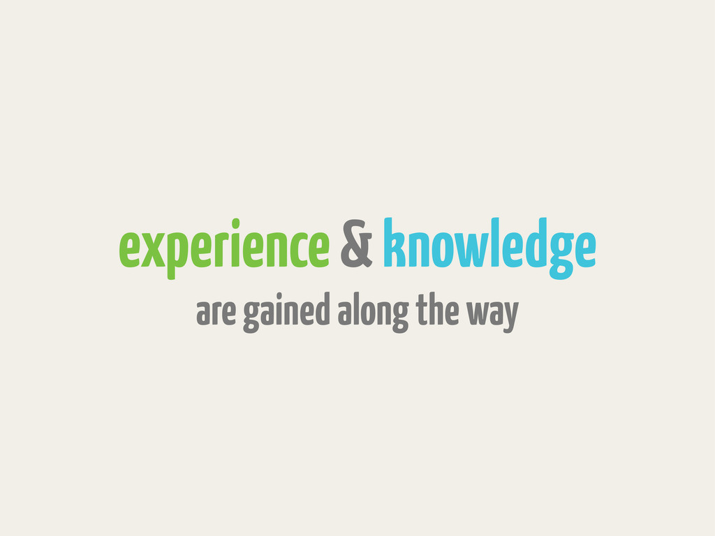 experience & knowledge are gained along the way