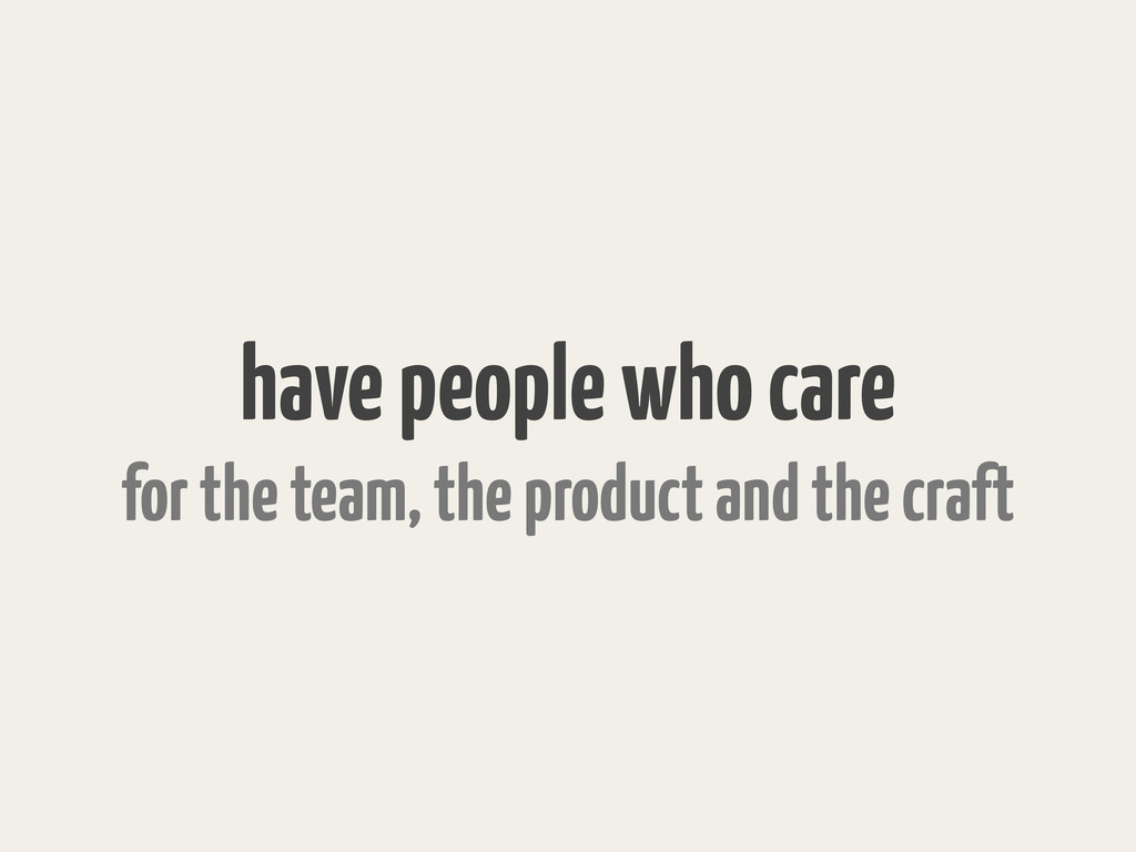 have people who care for the team, the product ...