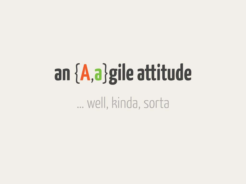 an {A,a}gile attitude … well, kinda, sorta