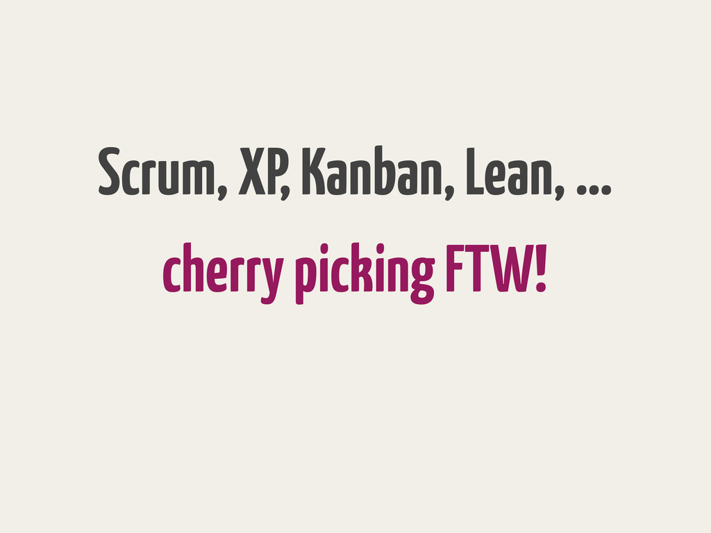 cherry picking FTW! Scrum, XP, Kanban, Lean, …