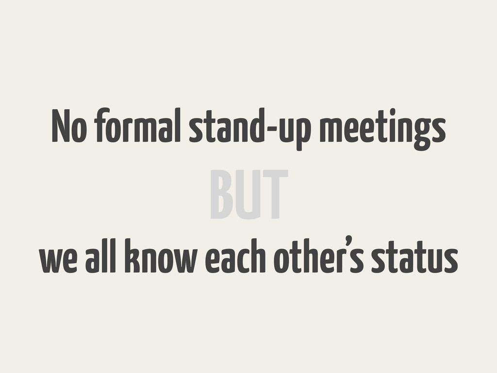 No formal stand-up meetings we all know each ot...