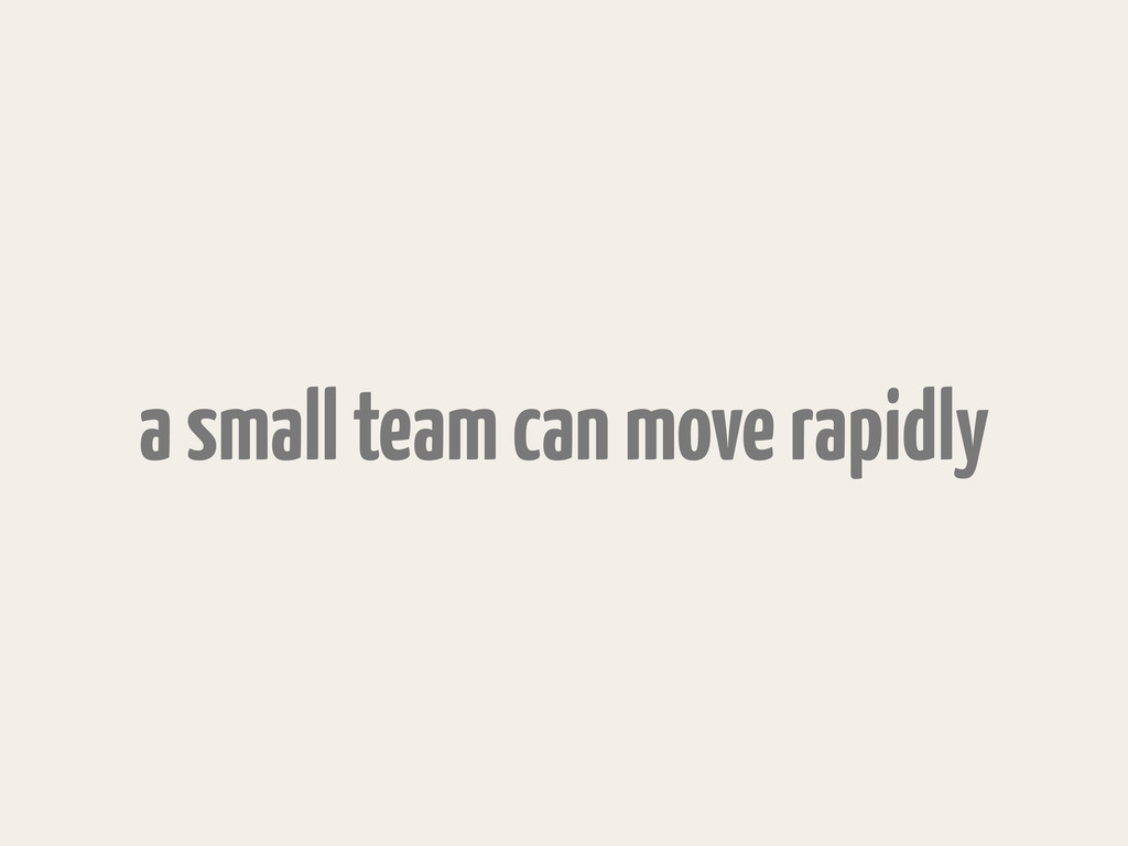a small team can move rapidly