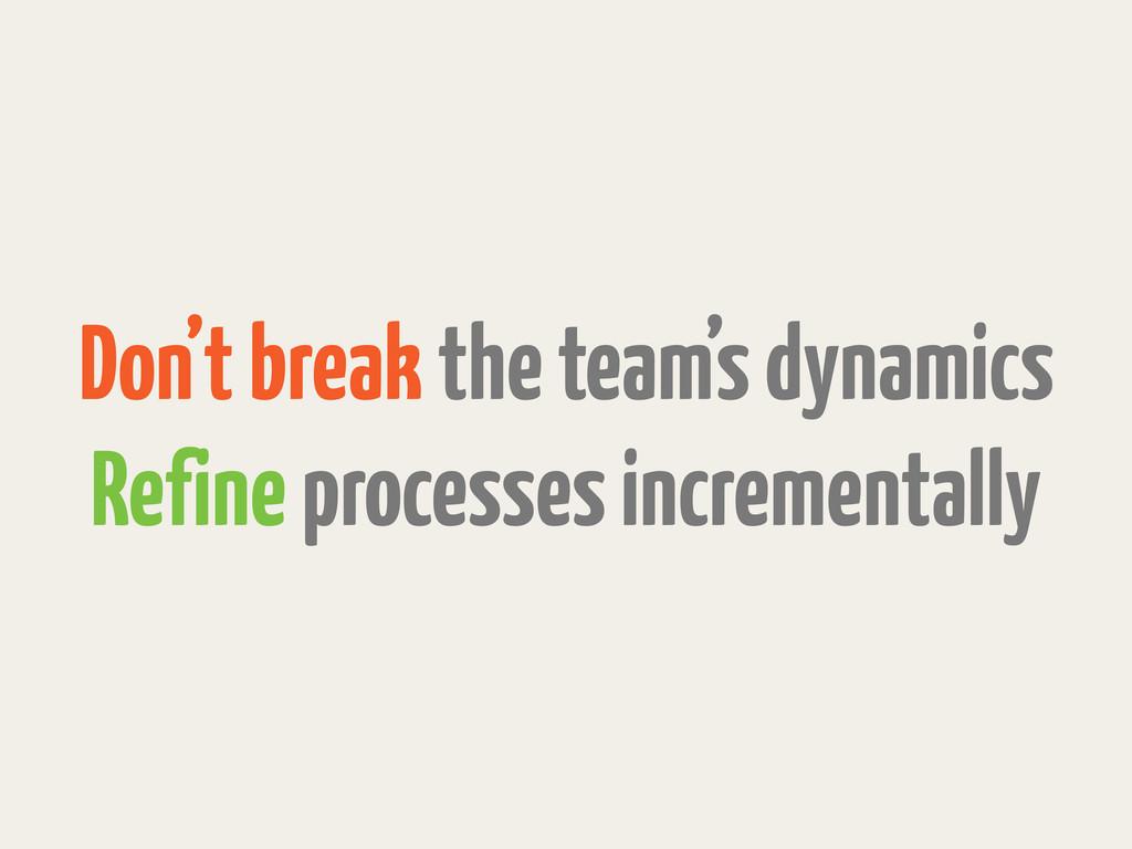 Don't break the team's dynamics Refine processe...