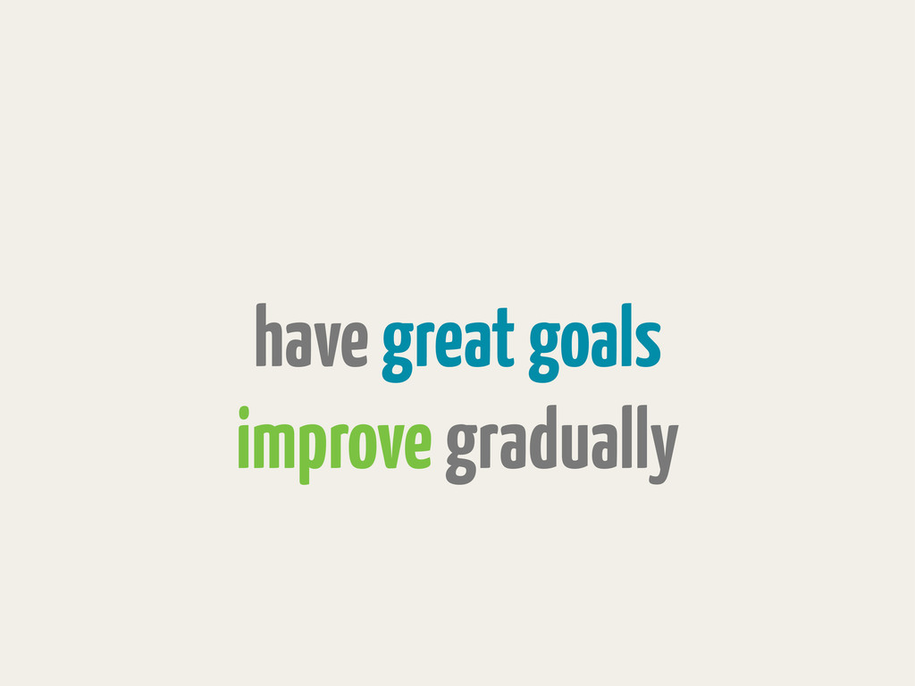 have great goals improve gradually