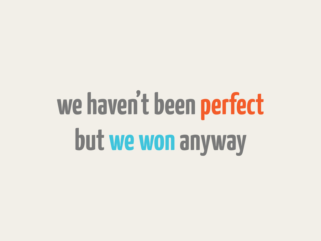 we haven't been perfect but we won anyway