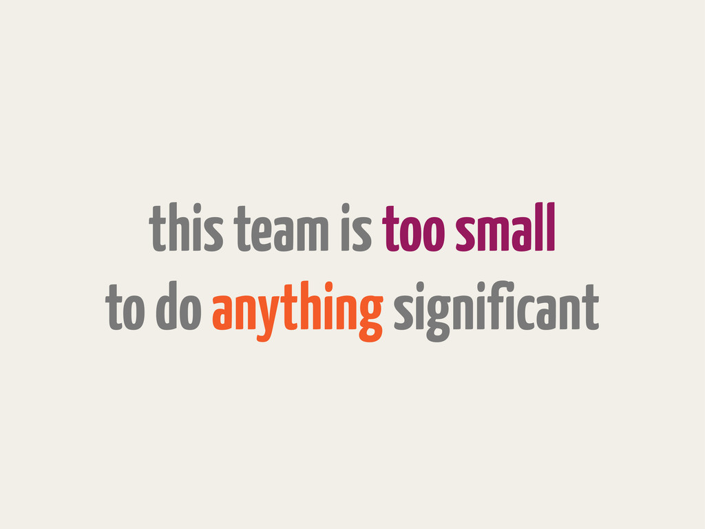 this team is too small to do anything significa...