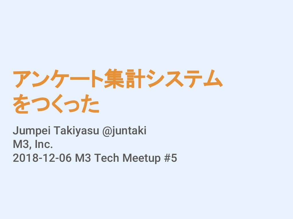 アンケート集計システム をつくった Jumpei Takiyasu @juntaki M3, ...
