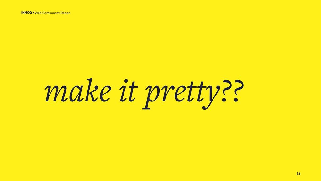 21 make it pretty?? Web Component Design