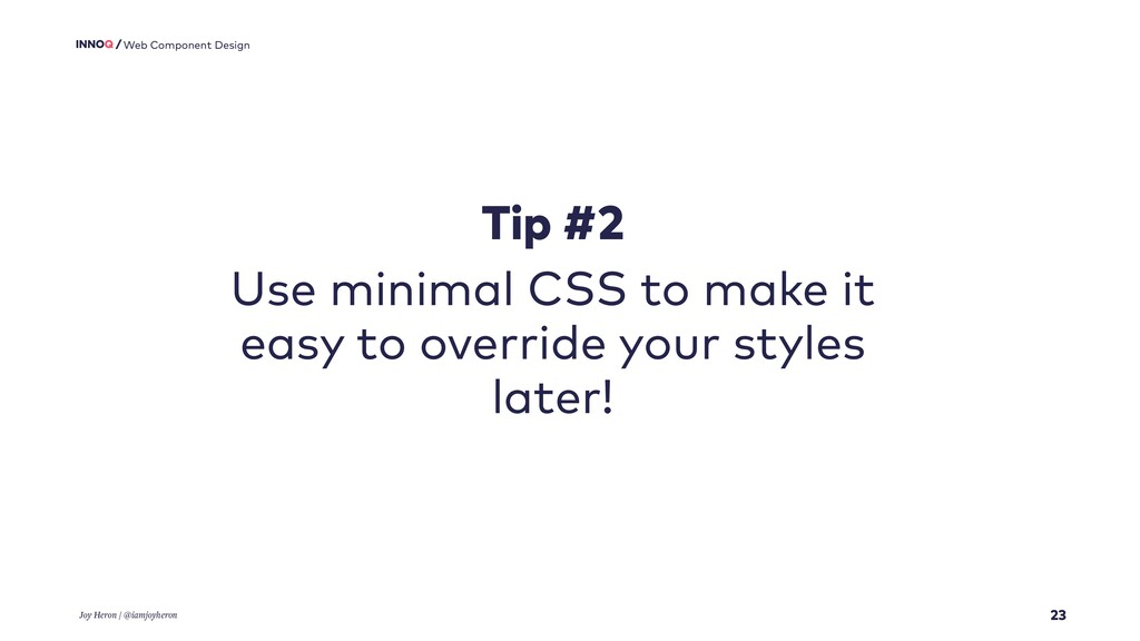 23 Web Component Design Tip #2 Use minimal CSS ...