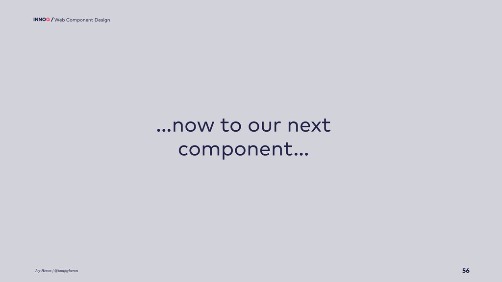 56 Web Component Design …now to our next compon...
