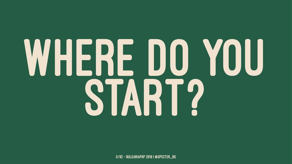 WHERE DO YOU START? 3/92 — BulgariaPHP 2019 | @...