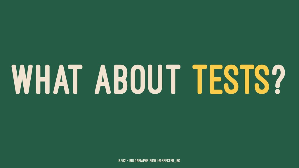 WHAT ABOUT TESTS? 8/92 — BulgariaPHP 2019 | @sp...