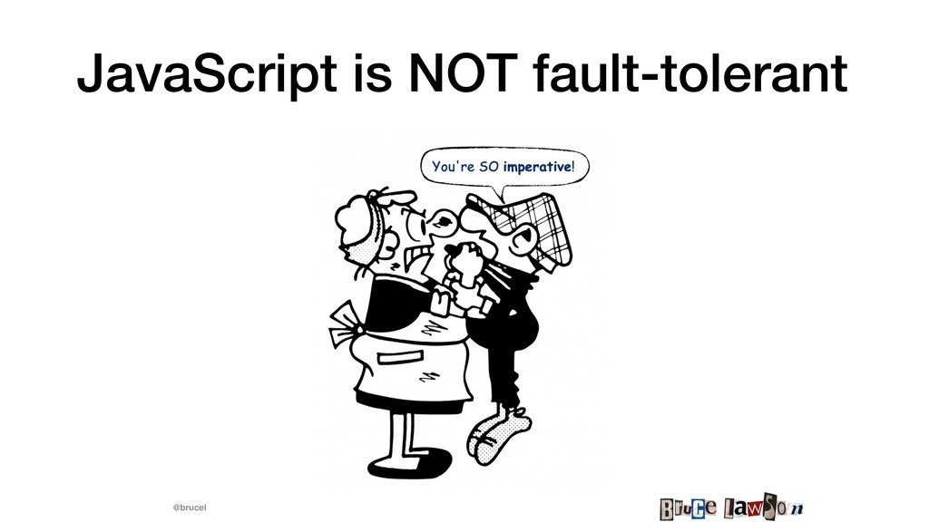 @brucel JavaScript is NOT fault-tolerant