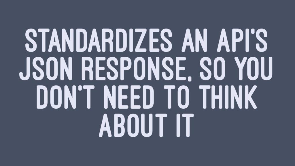 STANDARDIZES AN API'S JSON RESPONSE, SO YOU DON...