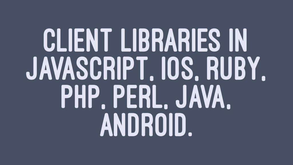 CLIENT LIBRARIES IN JAVASCRIPT, IOS, RUBY, PHP,...