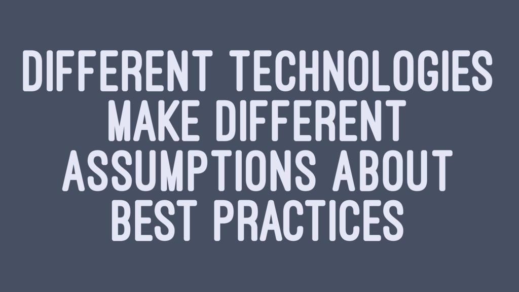 DIFFERENT TECHNOLOGIES MAKE DIFFERENT ASSUMPTIO...