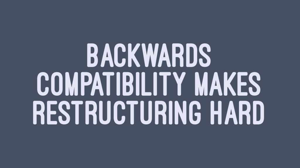 BACKWARDS COMPATIBILITY MAKES RESTRUCTURING HARD