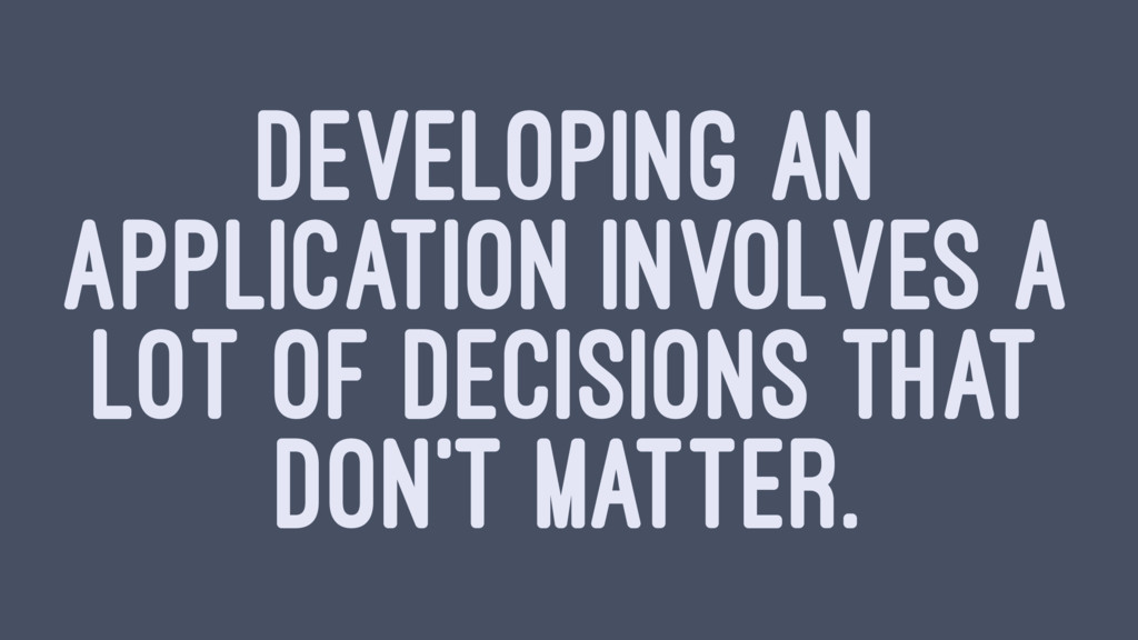 DEVELOPING AN APPLICATION INVOLVES A LOT OF DEC...