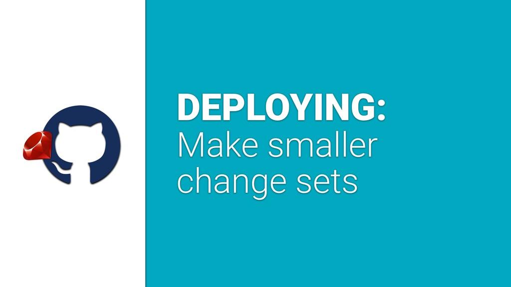 a DEPLOYING: Make smaller change sets