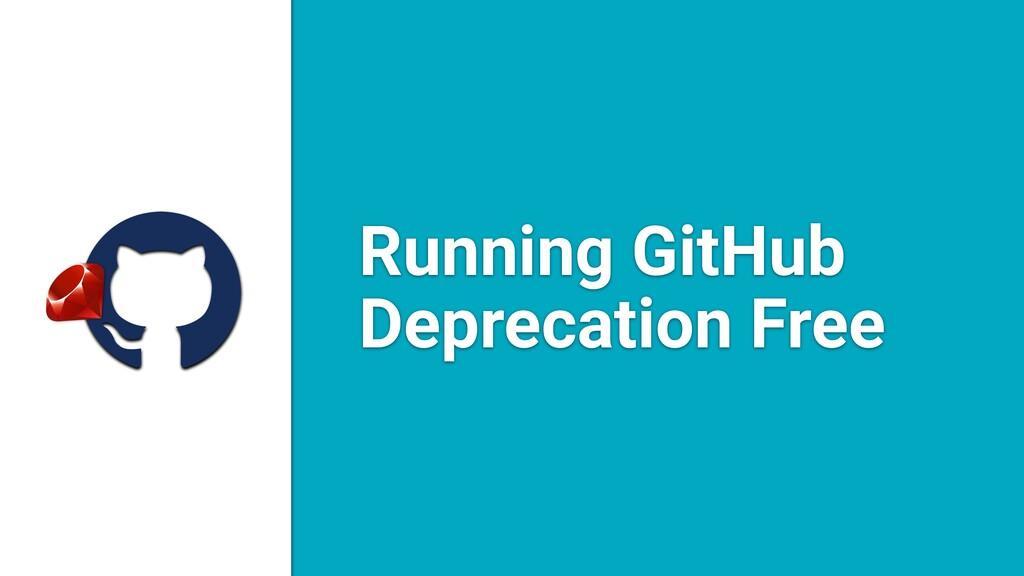 a Running GitHub Deprecation Free