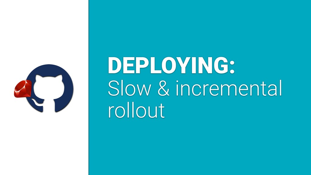 a DEPLOYING: Slow & incremental rollout