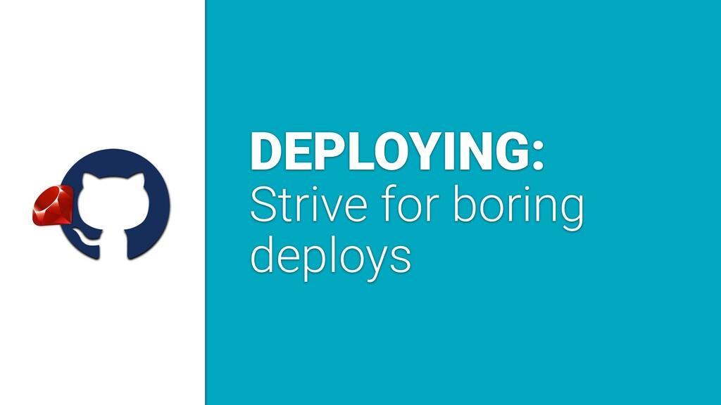 a DEPLOYING: Strive for boring deploys
