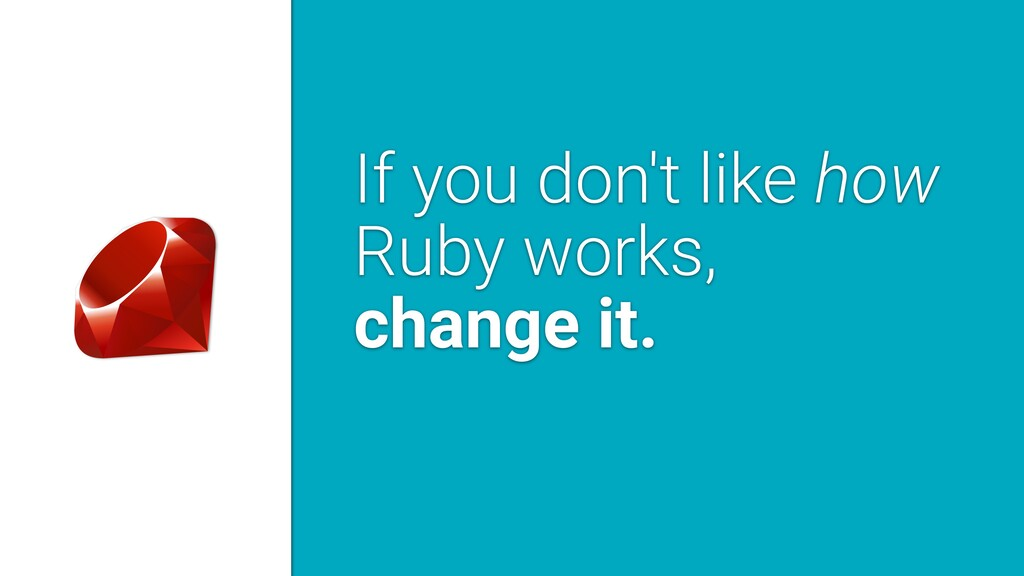 If you don't like how Ruby works, change it.