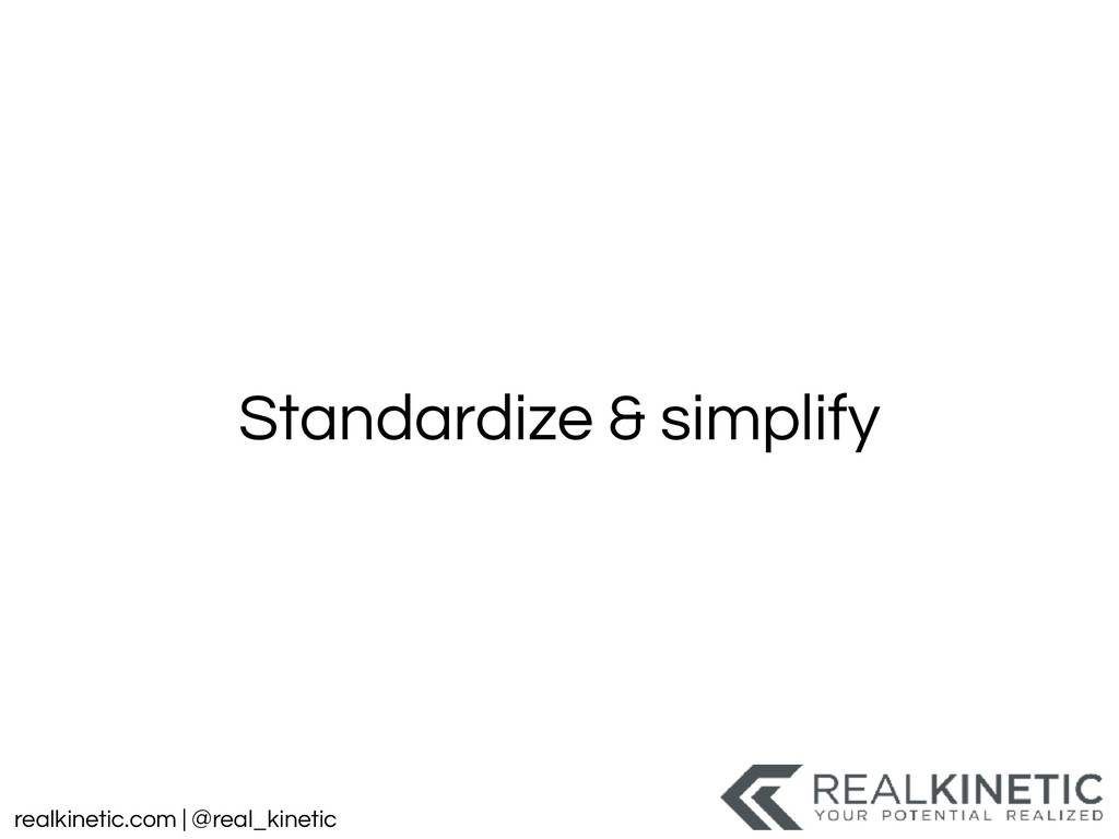 realkinetic.com | @real_kinetic Standardize & s...