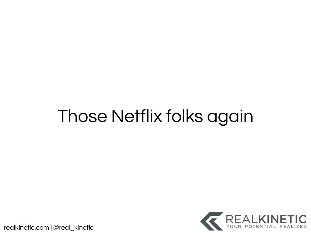 realkinetic.com | @real_kinetic Those Netflix f...