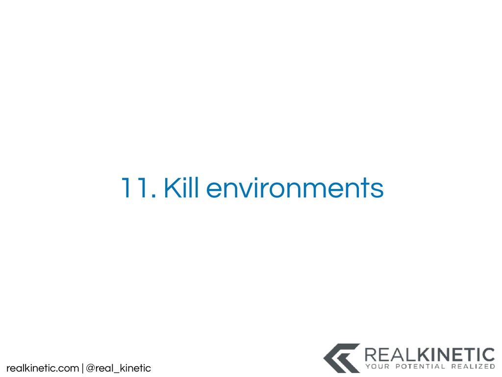 realkinetic.com | @real_kinetic 11. Kill enviro...