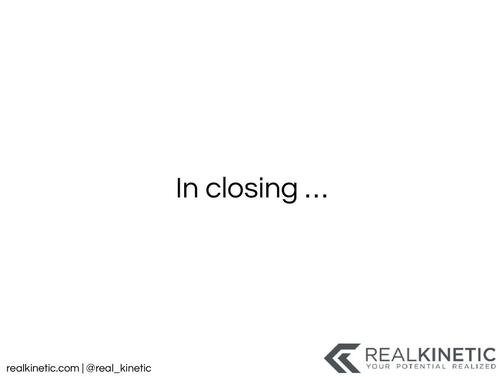 realkinetic.com | @real_kinetic In closing …