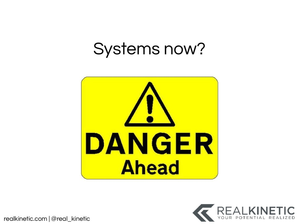 realkinetic.com | @real_kinetic Systems now?