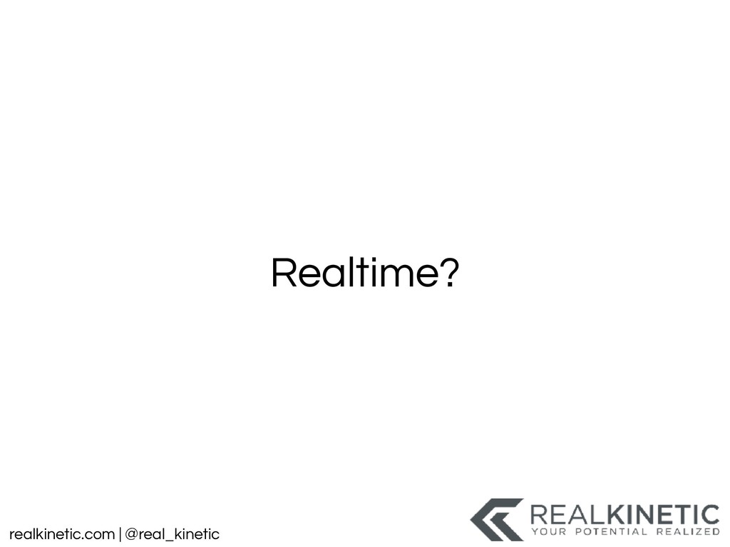 realkinetic.com | @real_kinetic Realtime?