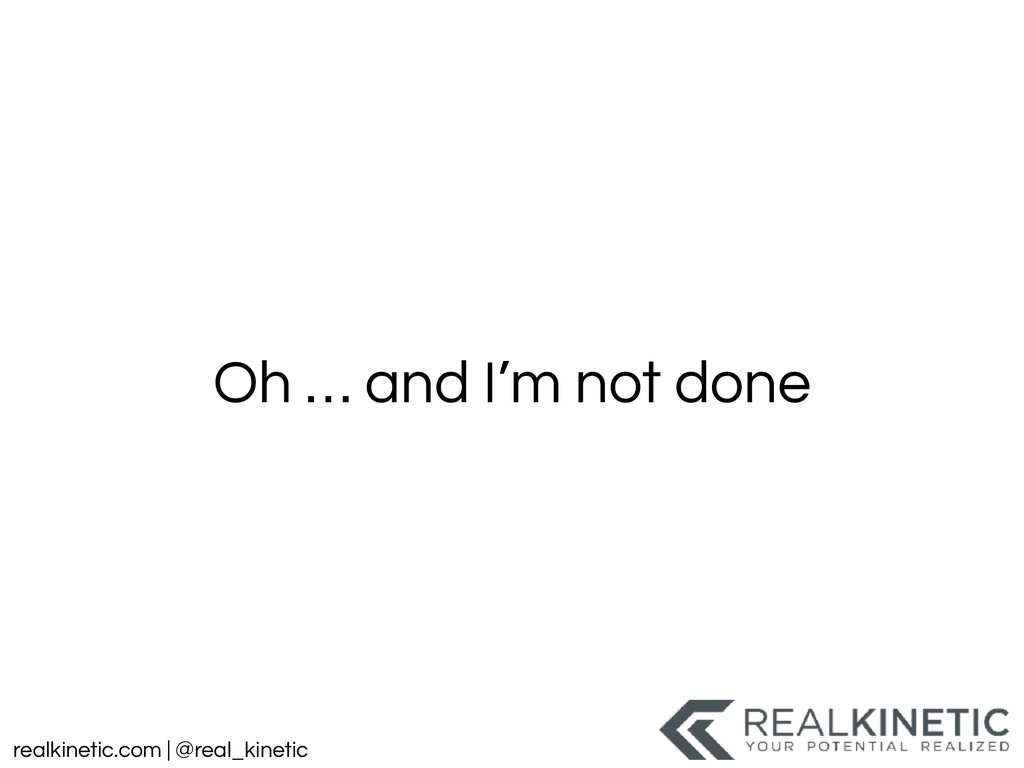 realkinetic.com | @real_kinetic Oh … and I'm no...