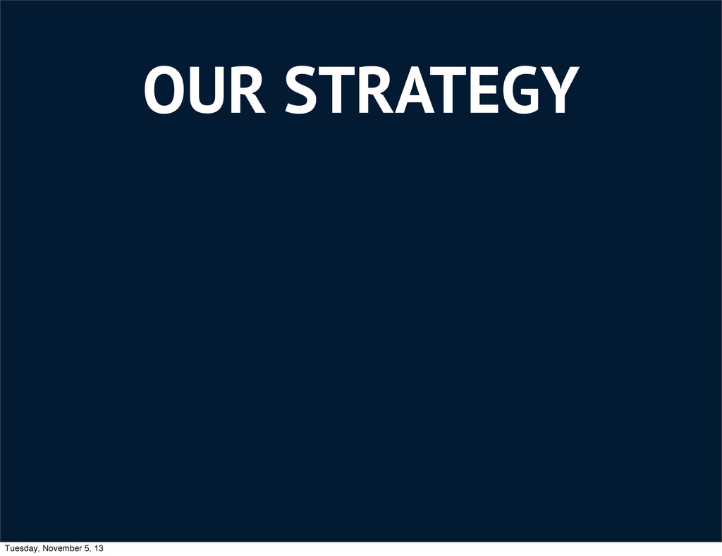 OUR STRATEGY Tuesday, November 5, 13