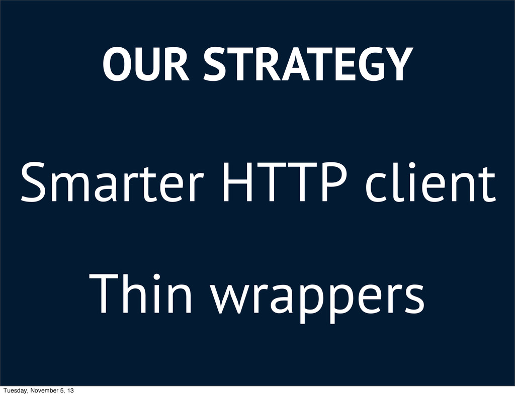 OUR STRATEGY Smarter HTTP client Thin wrappers ...