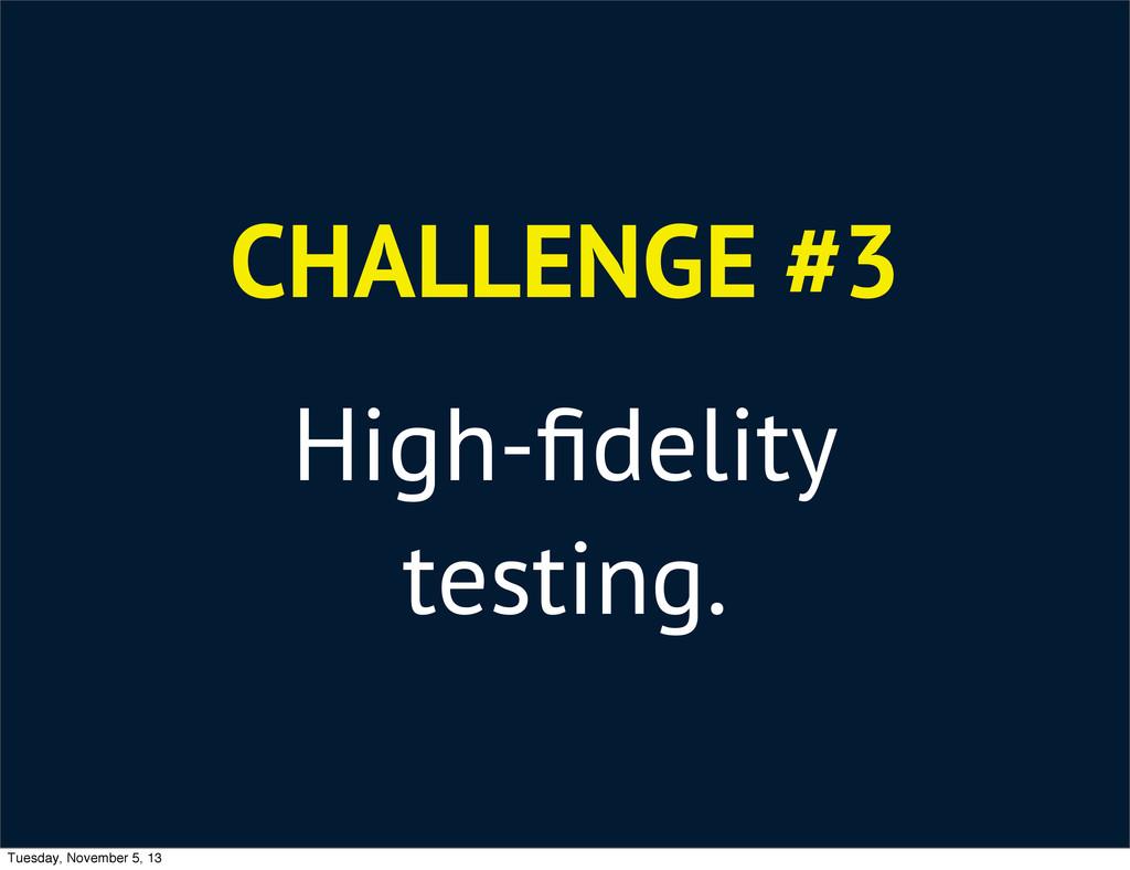 CHALLENGE #3 High-fidelity testing. Tuesday, Nov...