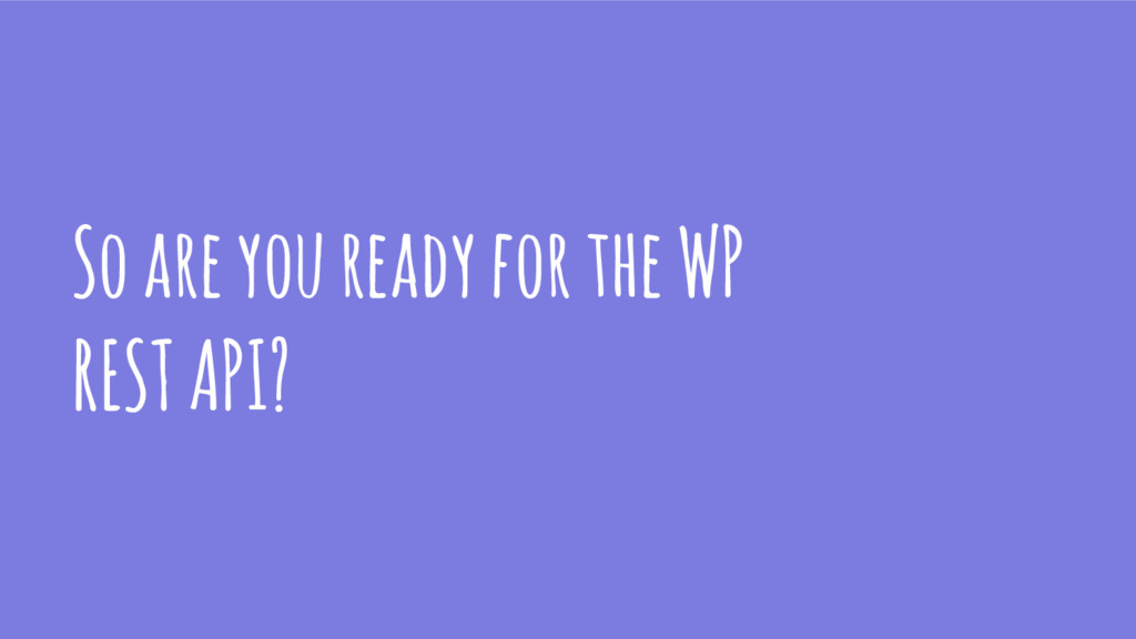 So are you ready for the WP REST API?