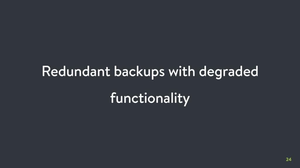 24 Redundant backups with degraded functionality