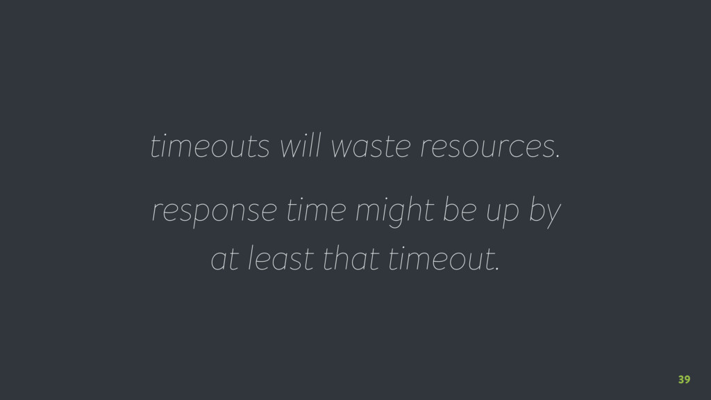 39 timeouts will waste resources. response time...