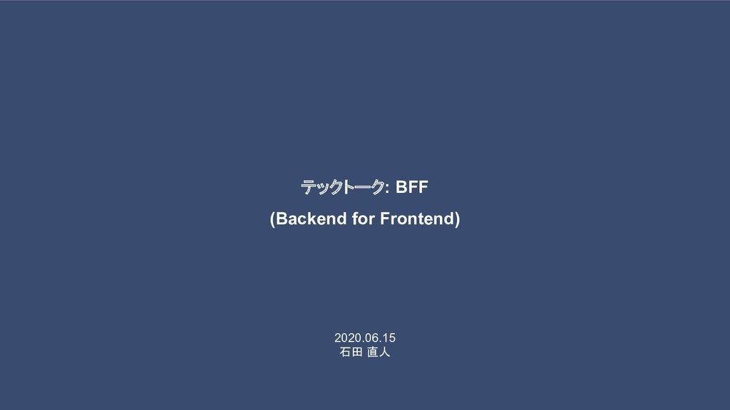 2020.06.15 石田 直人 テックトーク: BFF (Backend for Front...