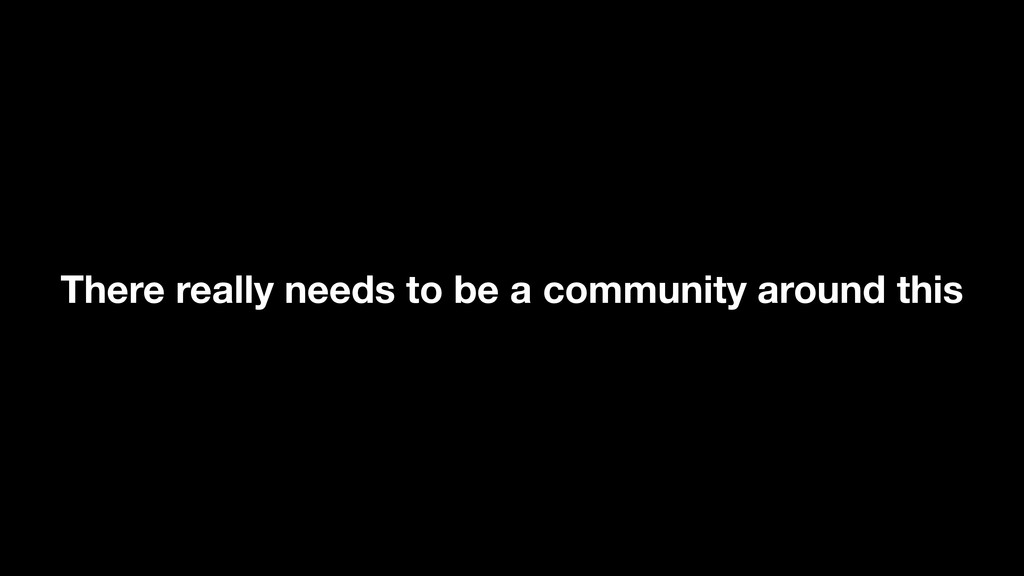 There really needs to be a community around this