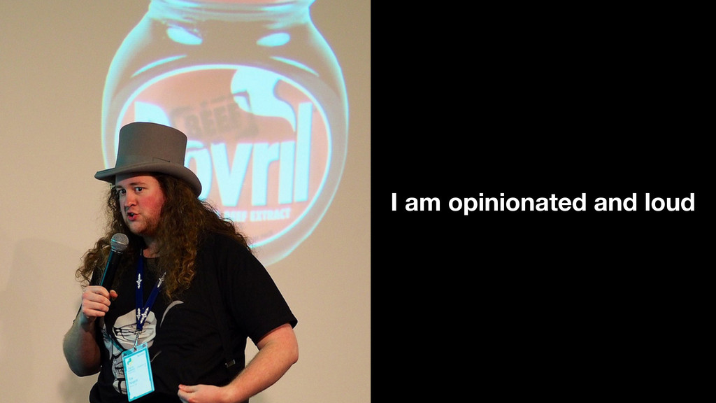 I am opinionated and loud